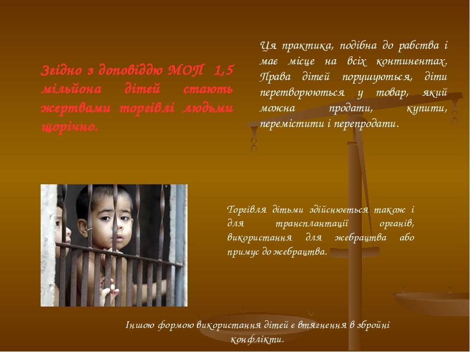 Згідно з доповіддю МОП 1,5 мільйона дітей стають жертвами торгівлі людьми щорічно. Ця практика, подібна до рабства і має місце на всіх континентах....