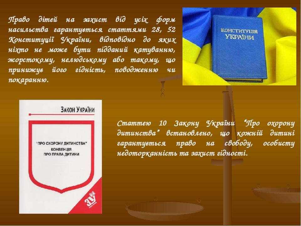 Право дітей на захист від усіх форм насильства гарантується статтями 28, 52 Конституції України, відповідно до яких ніхто не може бути підданий кат...