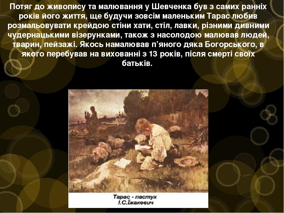 Потяг до живопису та малювання у Шевченка був з самих ранніх років його життя, ще будучи зовсім маленьким Тарас любив розмальовувати крейдою стіни ...