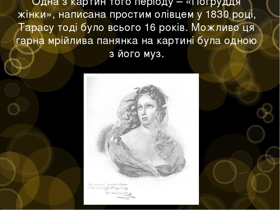 Одна з картин того періоду – «Погруддя жінки», написана простим олівцем у 1830 році, Тарасу тоді було всього 16 років. Можливо ця гарна мрійлива па...