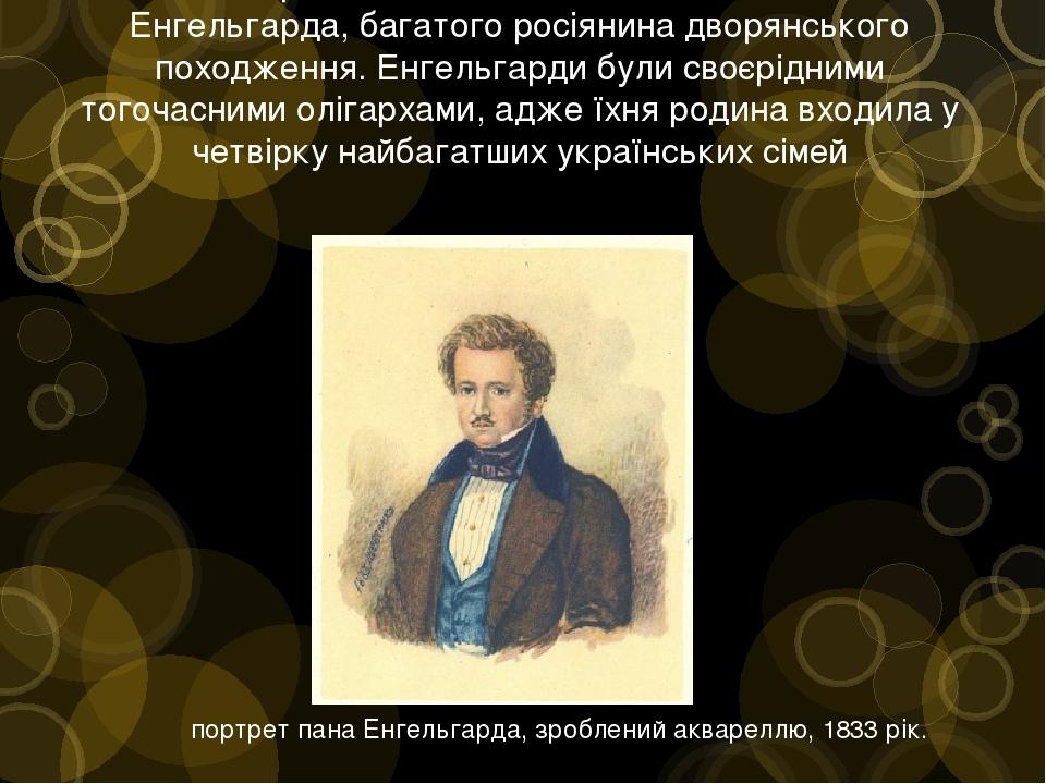 У 1828 році Шевченко стає наймитом Павла Енгельгарда, багатого росіянина дворянського походження. Енгельгарди були своєрідними тогочасними олігарха...
