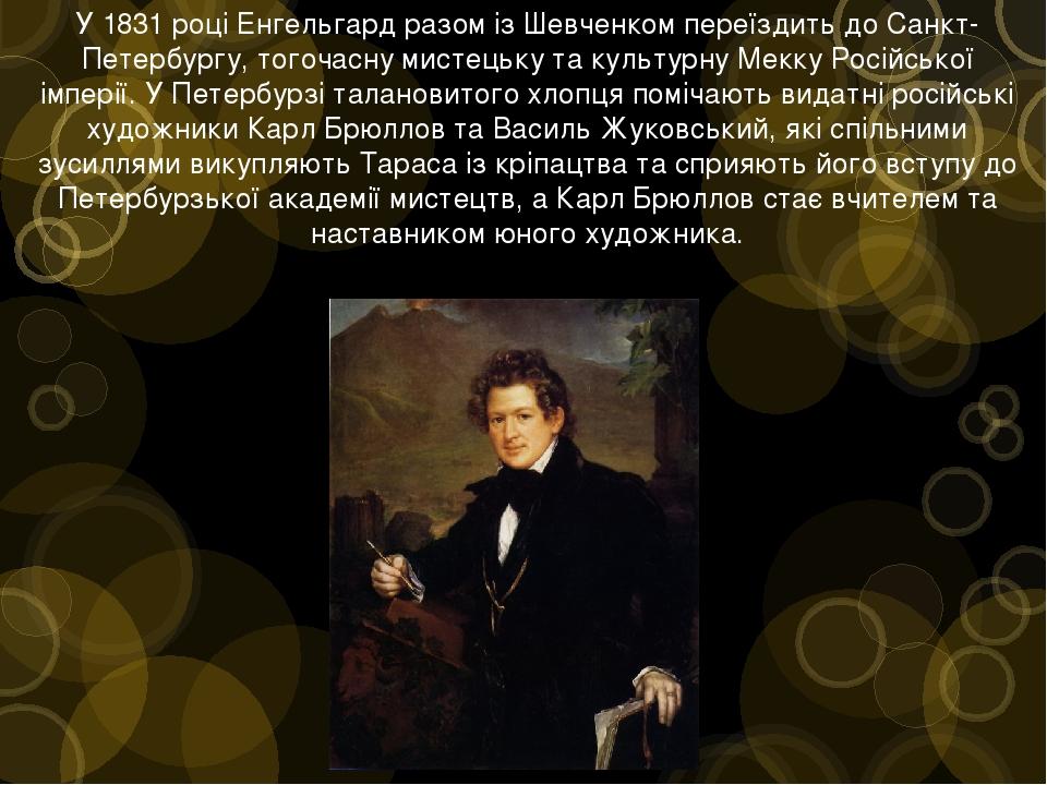У 1831 році Енгельгард разом із Шевченком переїздить до Санкт-Петербургу, тогочасну мистецьку та культурну Мекку Російської імперії. У Петербурзі т...