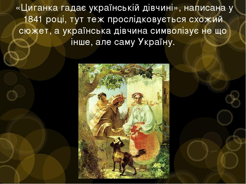 «Циганка гадає українській дівчині», написана у 1841 році, тут теж прослідковується схожий сюжет, а українська дівчина символізує не що інше, але ...