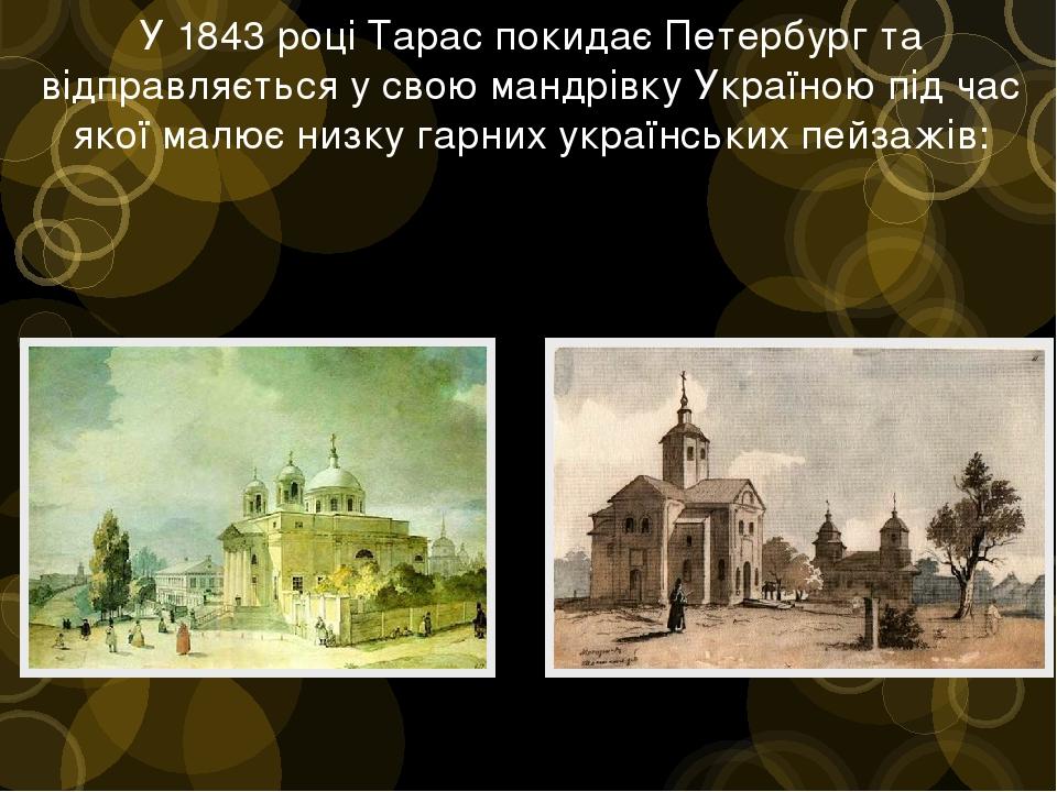 У 1843 році Тарас покидає Петербург та відправляється у свою мандрівку Україною під час якої малює низку гарних українських пейзажів: