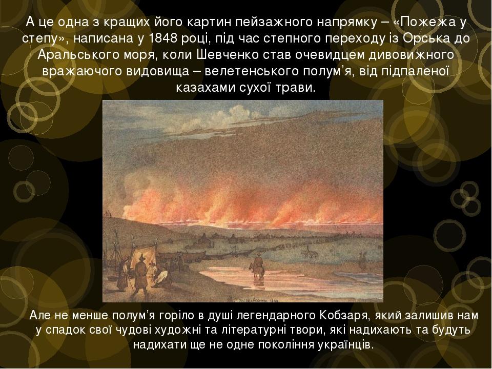 А це одна з кращих його картин пейзажного напрямку – «Пожежа у степу», написана у 1848 році, під час степного переходу із Орська до Аральського мор...