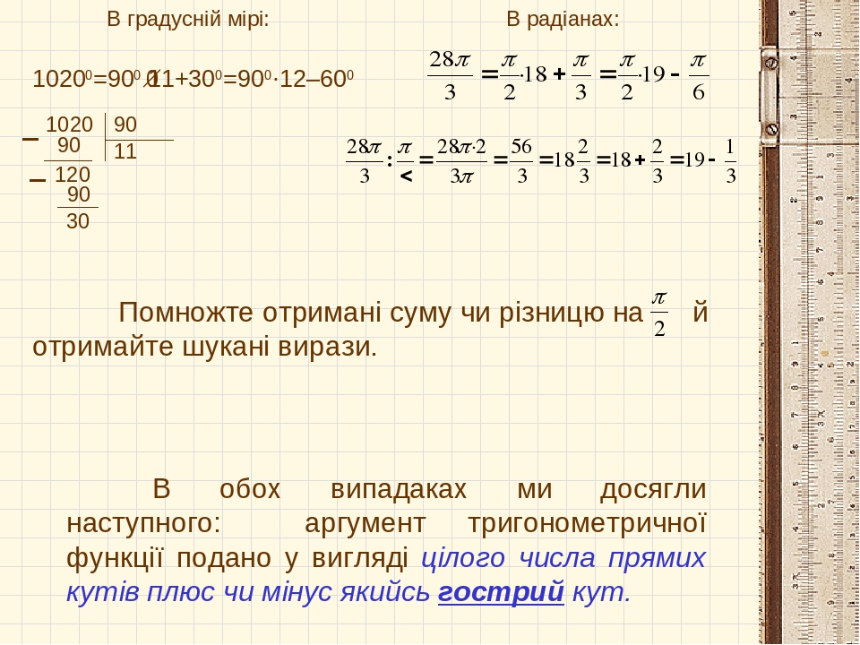 В градусній мірі: В радіанах: 10200=900·11+300=900·12–600 1020 90 11 90 120 90 30 Помножте отримані суму чи різницю на й отримайте шукані вирази. В...