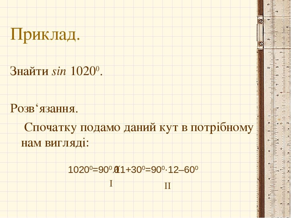 Приклад. Знайти sin 10200. Розв'язання. Спочатку подамо даний кут в потрібному нам вигляді: 10200=900·11+300=900·12–600 I II