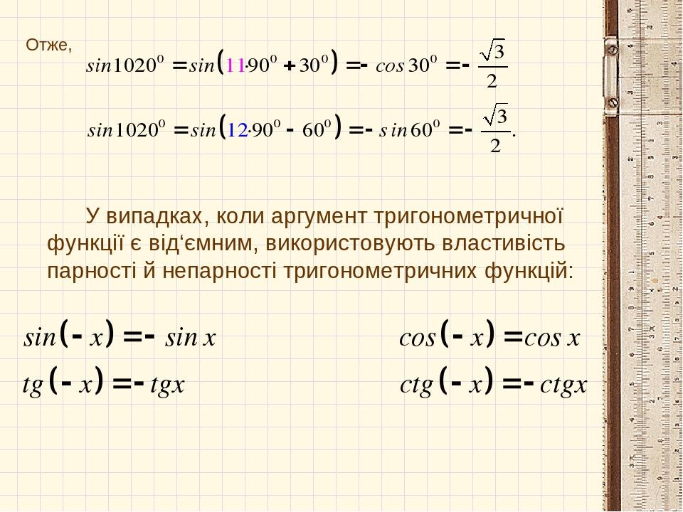 Отже, У випадках, коли аргумент тригонометричної функції є від'ємним, використовують властивість парності й непарності тригонометричних функцій: