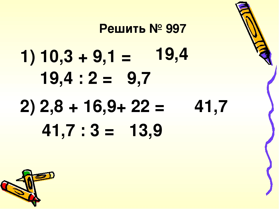 Решить № 997 1) 10,3 + 9,1 = 19,4 19,4 : 2 = 9,7 2) 2,8 + 16,9+ 22 = 41,7 41,7 : 3 = 13,9