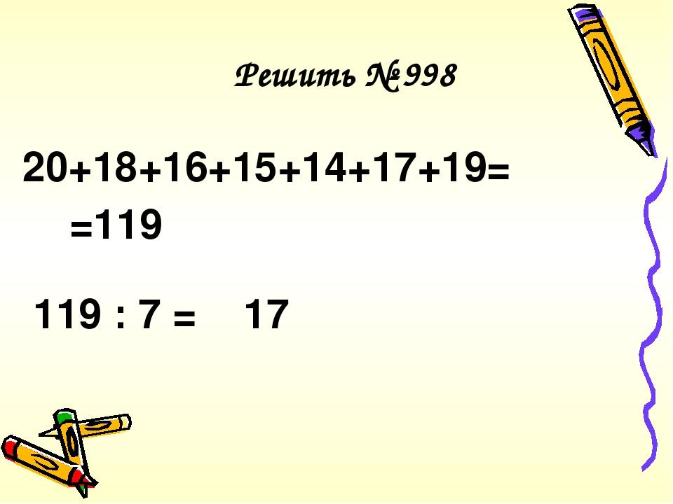 Решить № 998 20+18+16+15+14+17+19= =119 119 : 7 = 17
