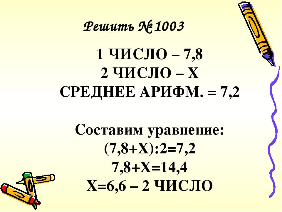 1 ЧИСЛО – 7,8 2 ЧИСЛО – Х СРЕДНЕЕ АРИФМ. = 7,2 Составим уравнение: (7,8+Х):2=7,2 7,8+Х=14,4 Х=6,6 – 2 ЧИСЛО Решить № 1003