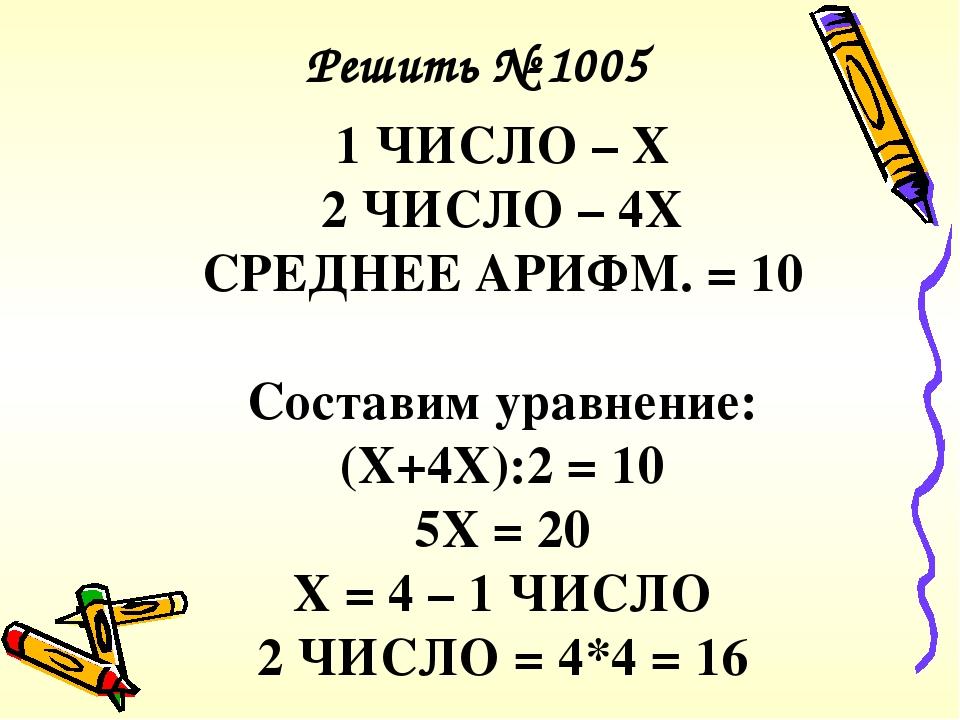1 ЧИСЛО – Х 2 ЧИСЛО – 4Х СРЕДНЕЕ АРИФМ. = 10 Составим уравнение: (Х+4Х):2 = 10 5Х = 20 Х = 4 – 1 ЧИСЛО 2 ЧИСЛО = 4*4 = 16 Решить № 1005