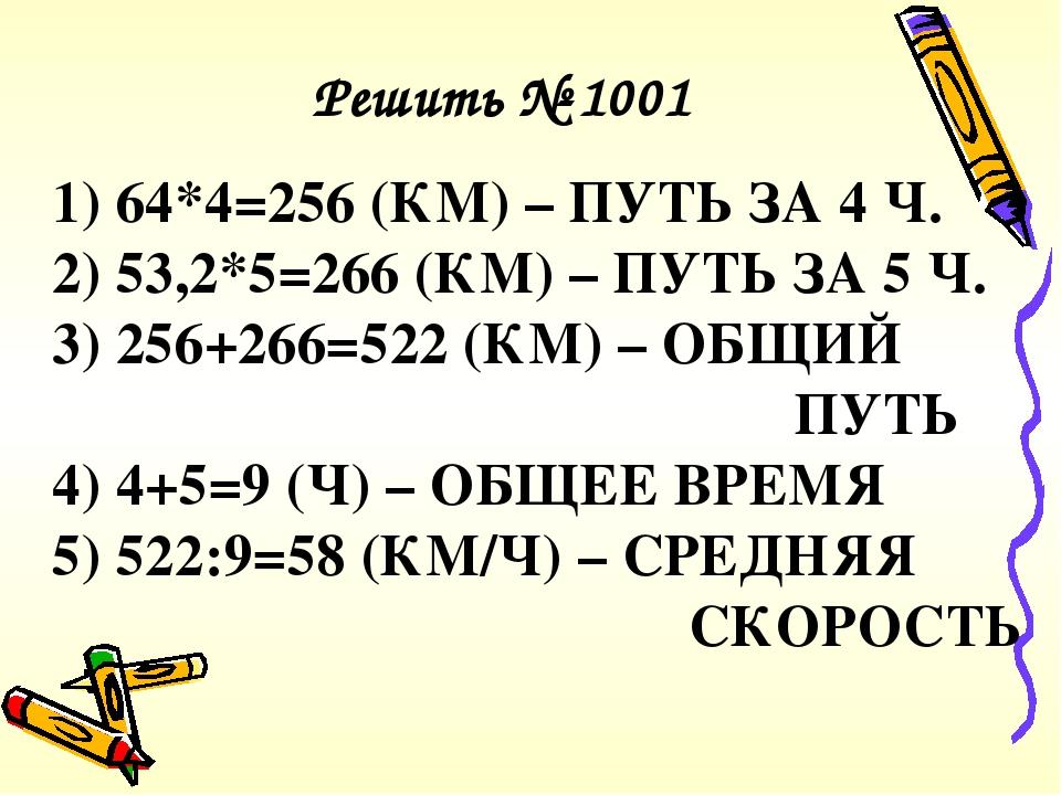 1) 64*4=256 (КМ) – ПУТЬ ЗА 4 Ч. 2) 53,2*5=266 (КМ) – ПУТЬ ЗА 5 Ч. 3) 256+266=522 (КМ) – ОБЩИЙ ПУТЬ 4) 4+5=9 (Ч) – ОБЩЕЕ ВРЕМЯ 5) 522:9=58 (КМ/Ч) – ...