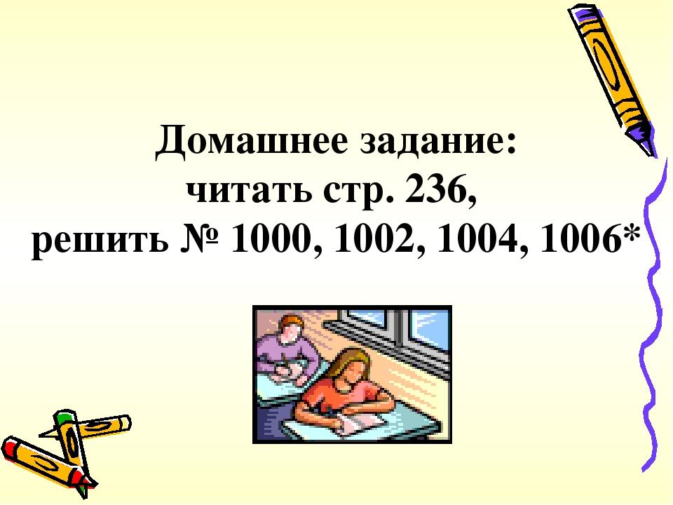 Домашнее задание: читать стр. 236, решить № 1000, 1002, 1004, 1006*