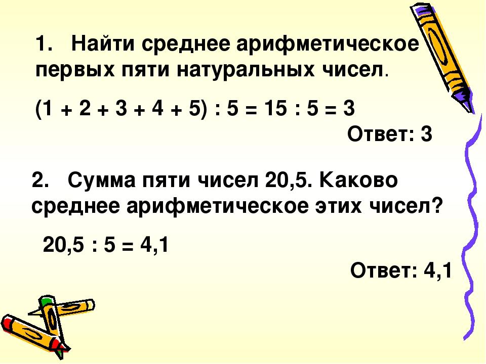 1. Найти среднее арифметическое первых пяти натуральных чисел. (1 + 2 + 3 + 4 + 5) : 5 = 15 : 5 = 3 Ответ: 3 2. Сумма пяти чисел 20,5. Каково средн...