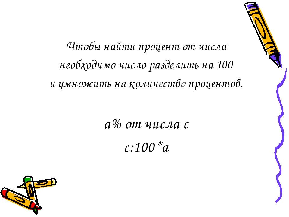 Чтобы найти процент от числа необходимо число разделить на 100 и умножить на количество процентов. а% от числа с с:100*а
