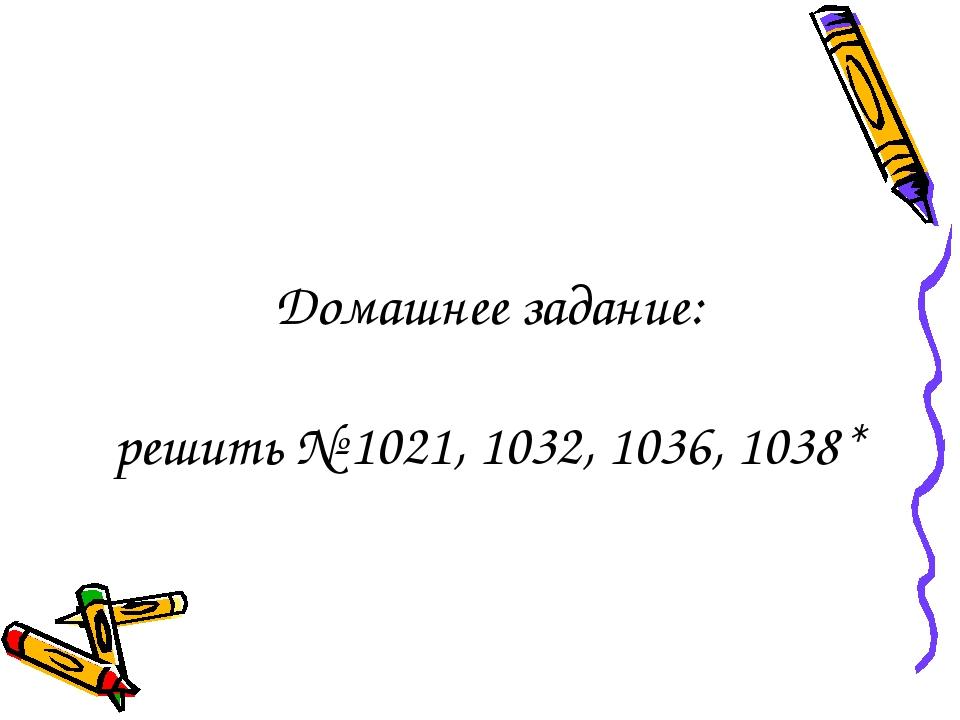Домашнее задание: решить № 1021, 1032, 1036, 1038*
