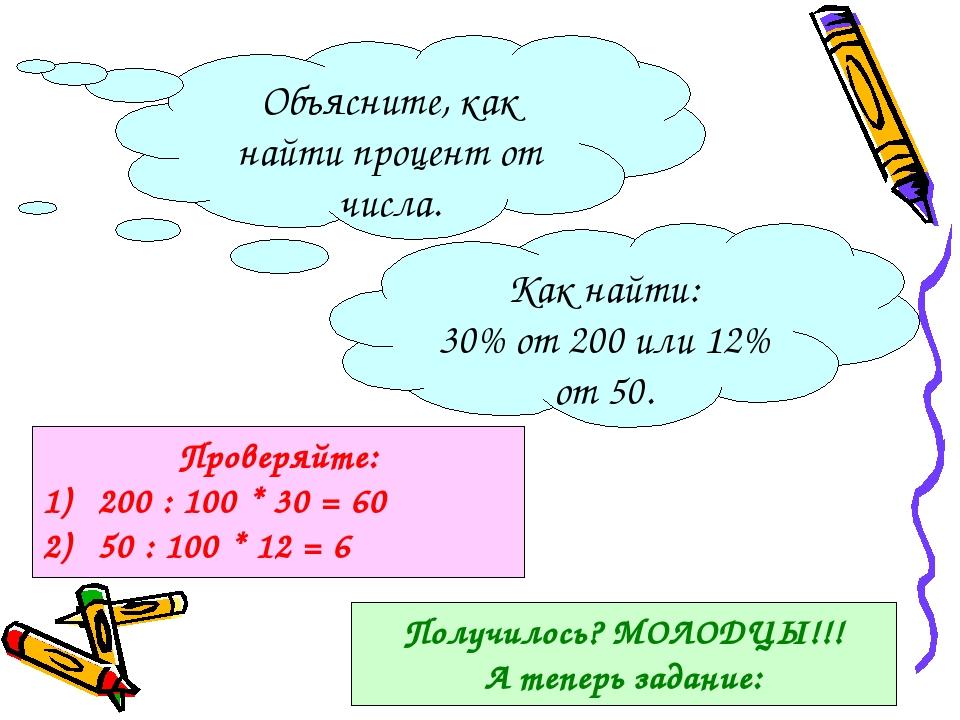 Объясните, как найти процент от числа. Как найти: 30% от 200 или 12% от 50. Проверяйте: 200 : 100 * 30 = 60 50 : 100 * 12 = 6 Получилось? МОЛОДЦЫ!!...