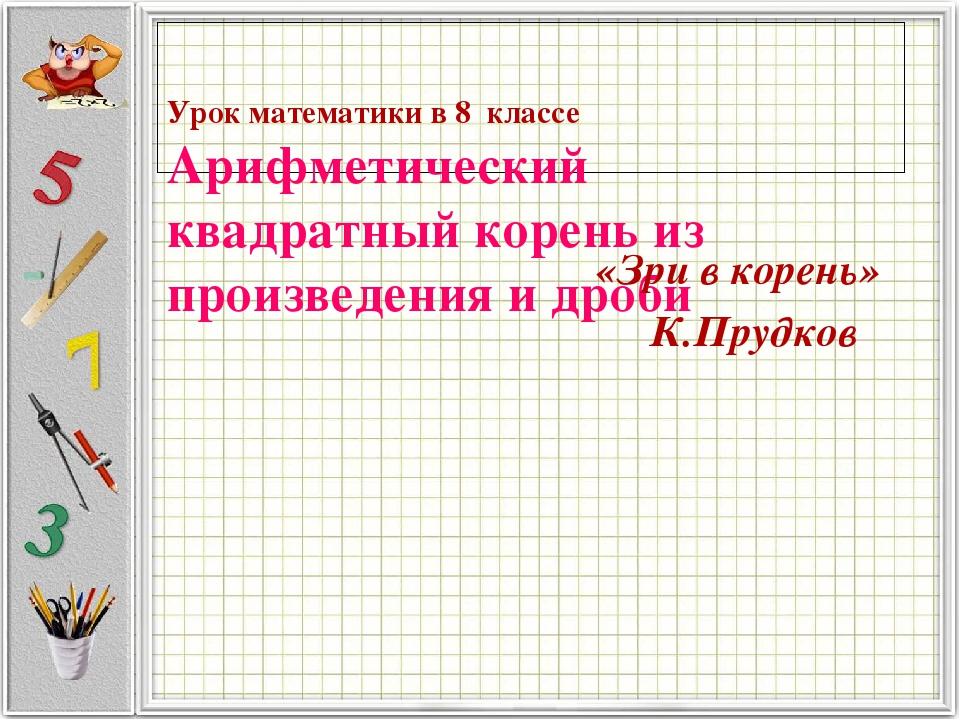 Урок математики в 8 классе Арифметический квадратный корень из произведения и дроби «Зри в корень» К.Прудков