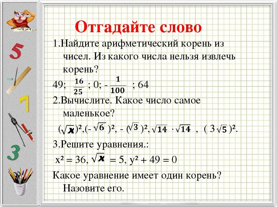 Отгадайте слово 1.Найдите арифметический корень из чисел. Из какого числа нельзя извлечь корень? 49; ; 0; - ; 64 2.Вычислите. Какое число самое мал...