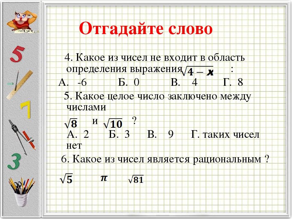 Отгадайте слово 4. Какое из чисел не входит в область определения выражения : А. -6 Б. 0 В. 4 Г. 8 5. Какое целое число заключено между числами и ?...
