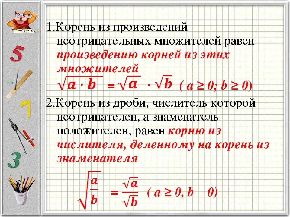 1.Корень из произведений неотрицательных множителей равен произведению корней из этих множителей = · ( a ≥ 0; b ≥ 0) 2.Корень из дроби, числитель к...