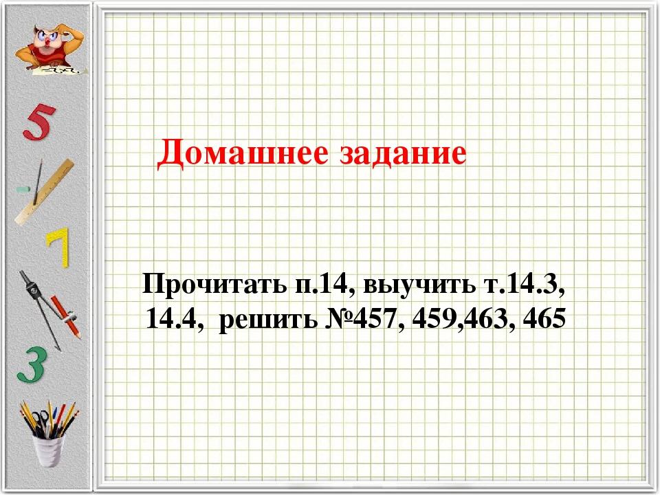 Домашнее задание Прочитать п.14, выучить т.14.3, 14.4, решить №457, 459,463, 465