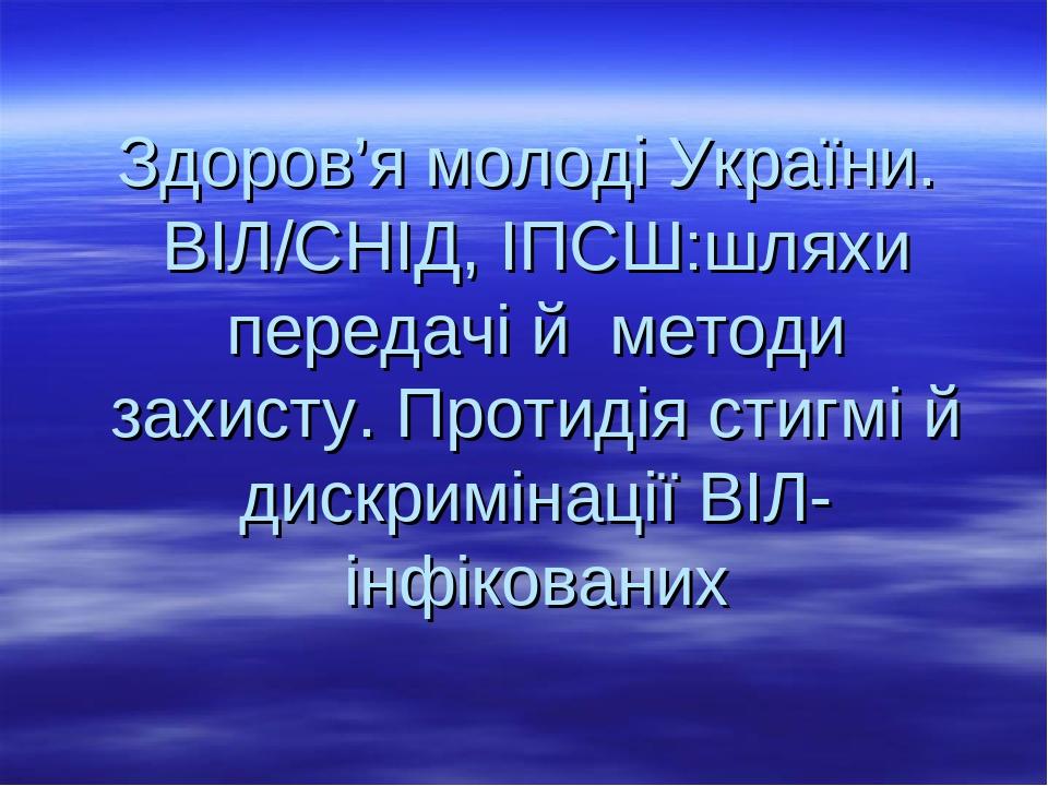 Здоров'я молоді України. Здоров'я молоді України. ВІЛ/СНІД, ІПСШ:шляхи передачі й методи захисту. Протидія стигмі й дискримінації ВІЛ-інфікованих