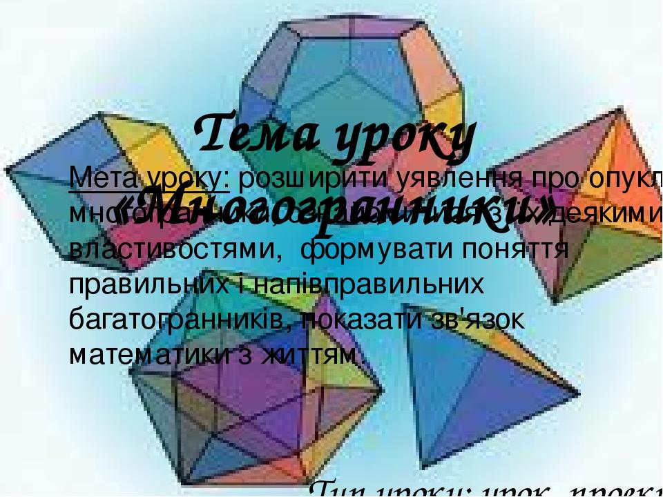 Тема уроку «Многогранники» Тип уроку: урок проект Мета уроку: розширити уявлення про опуклі многогранники, ознайомитися з їх деякими властивостями,...