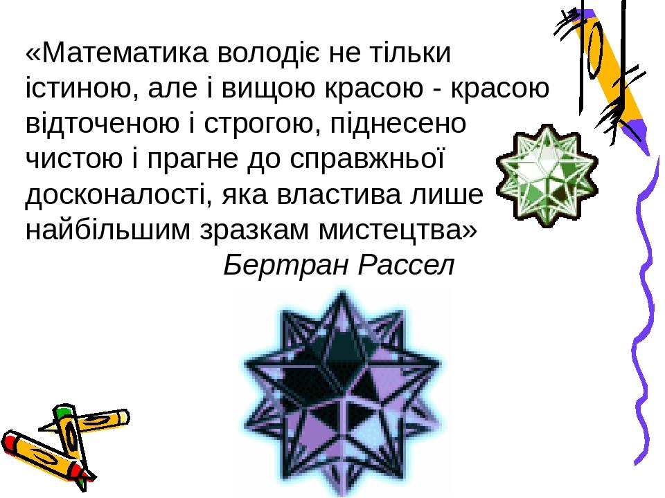 «Математика володіє не тільки істиною, але і вищою красою - красою відточеною і строгою, піднесено чистою і прагне до справжньої досконалості, яка ...