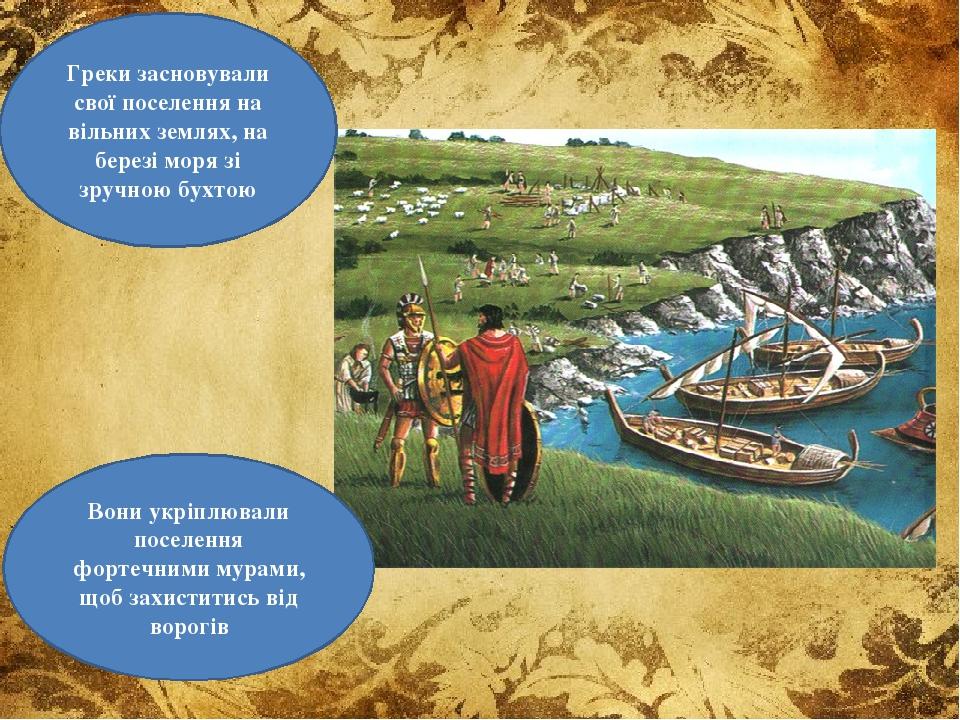 Греки засновували свої поселення на вільних землях, на березі моря зі зручною бухтою Вони укріплювали поселення фортечними мурами, щоб захиститись ...