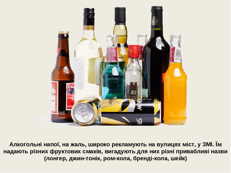 Алкогольні напої, на жаль, широко рекламують на вулицях міст, у ЗМІ. Їм надають різних фруктових смаків, вигадують для них різні привабливі назви (...