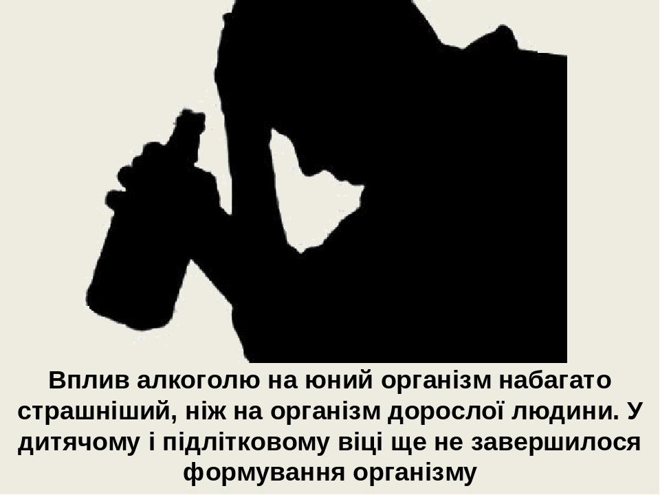 Вплив алкоголю на юний організм набагато страшніший, ніж на організм дорослої людини. У дитячому і підлітковому віці ще не завершилося формування о...