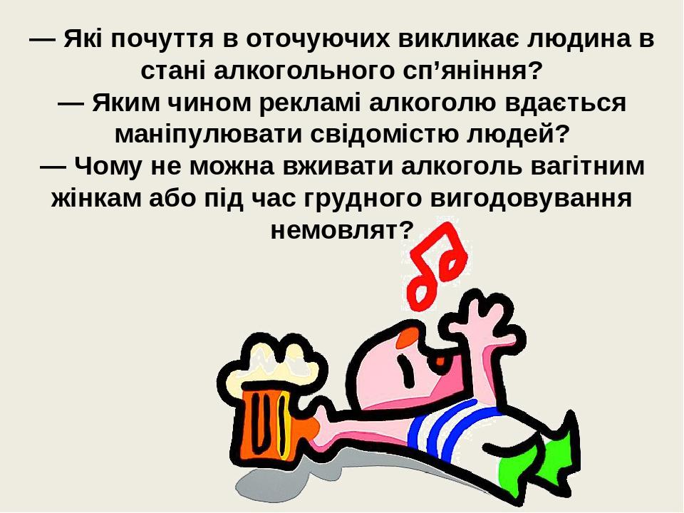 — Які почуття в оточуючих викликає людина в стані алкогольного сп'яніння? — Яким чином рекламі алкоголю вдається маніпулювати свідомістю людей? — Ч...