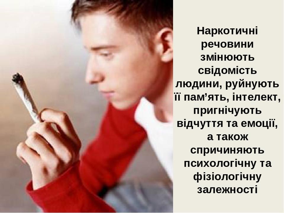 Наркотичні речовини змінюють свідомість людини, руйнують її пам'ять, інтелект, пригнічують відчуття та емоції, а також спричиняють психологічну та ...