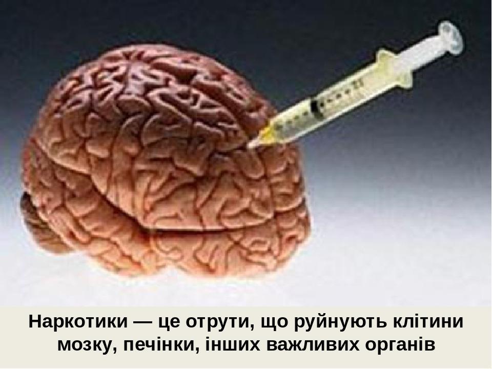 Наркотики — це отрути, що руйнують клітини мозку, печінки, інших важливих органів