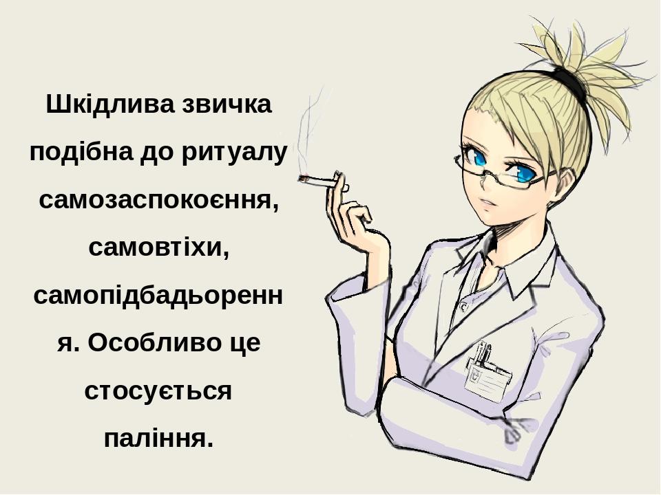 Шкідлива звичка подібна до ритуалу самозаспокоєння, самовтіхи, самопідбадьорення. Особливо це стосується паління.