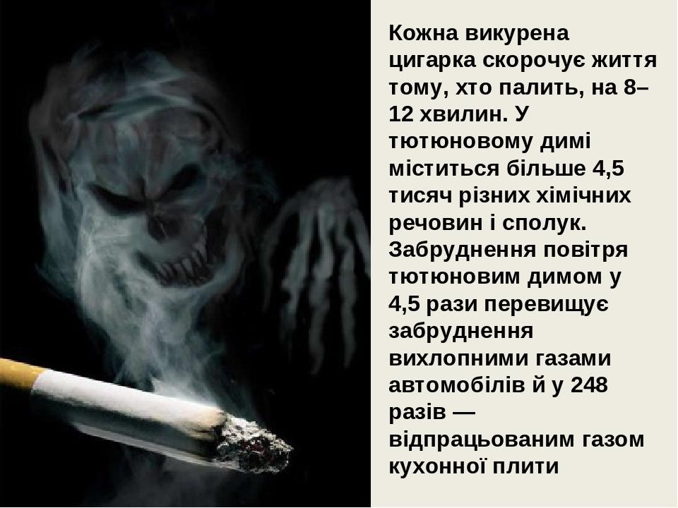 Кожна викурена цигарка скорочує життя тому, хто палить, на 8–12 хвилин. У тютюновому димі міститься більше 4,5 тисяч різних хімічних речовин і спол...
