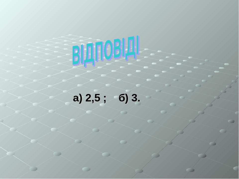 а) 2,5 ; б) 3.