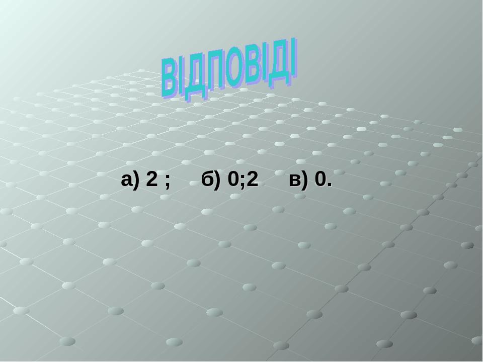 а) 2 ; б) 0;2 в) 0.