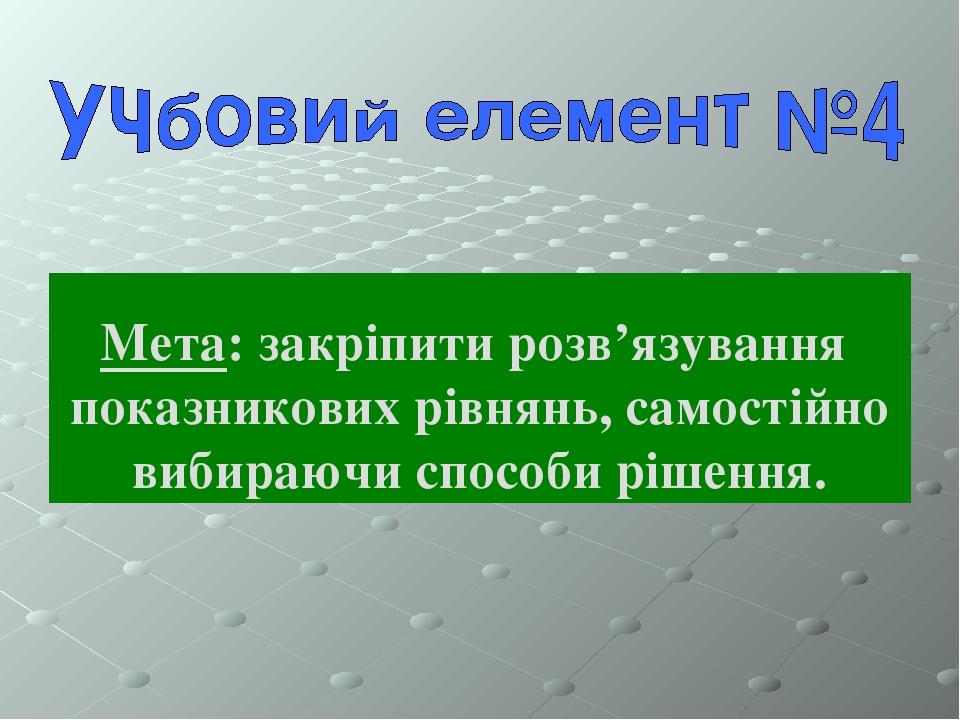 Мета: закріпити розв'язування показникових рівнянь, самостійно вибираючи способи рішення.
