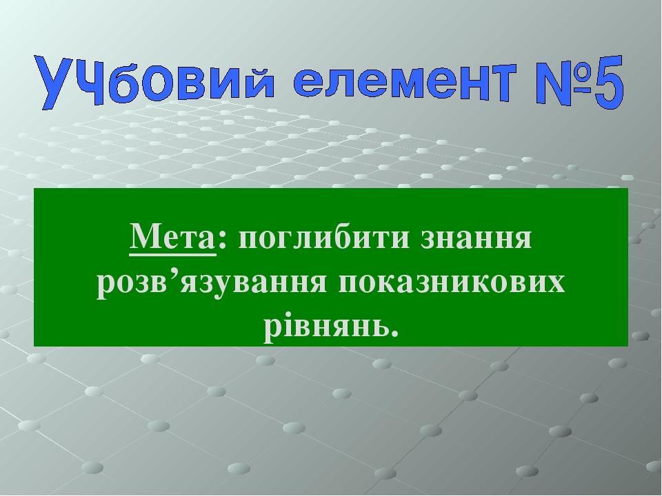 Мета: поглибити знання розв'язування показникових рівнянь.