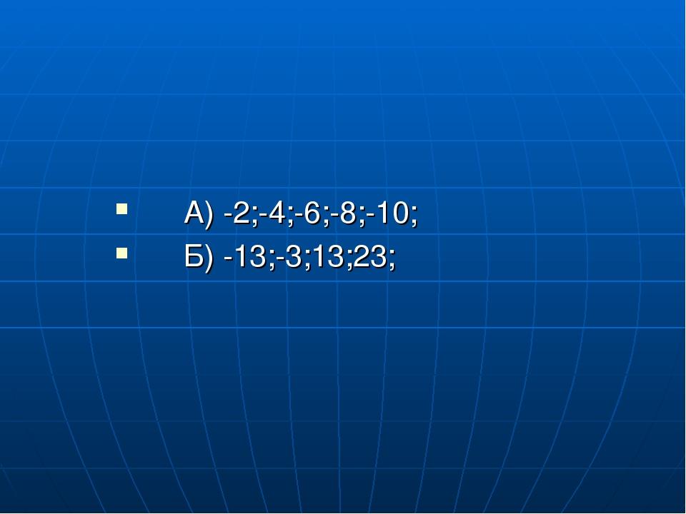 А) -2;-4;-6;-8;-10; Б) -13;-3;13;23;