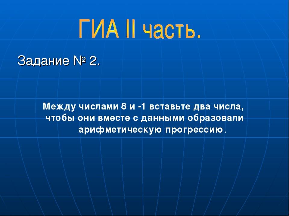 Задание № 2. Между числами 8 и -1 вставьте два числа, чтобы они вместе с данными образовали арифметическую прогрессию.