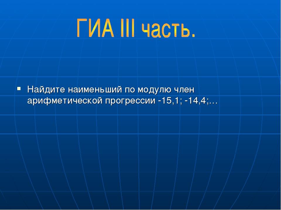 Найдите наименьший по модулю член арифметической прогрессии -15,1; -14,4;…