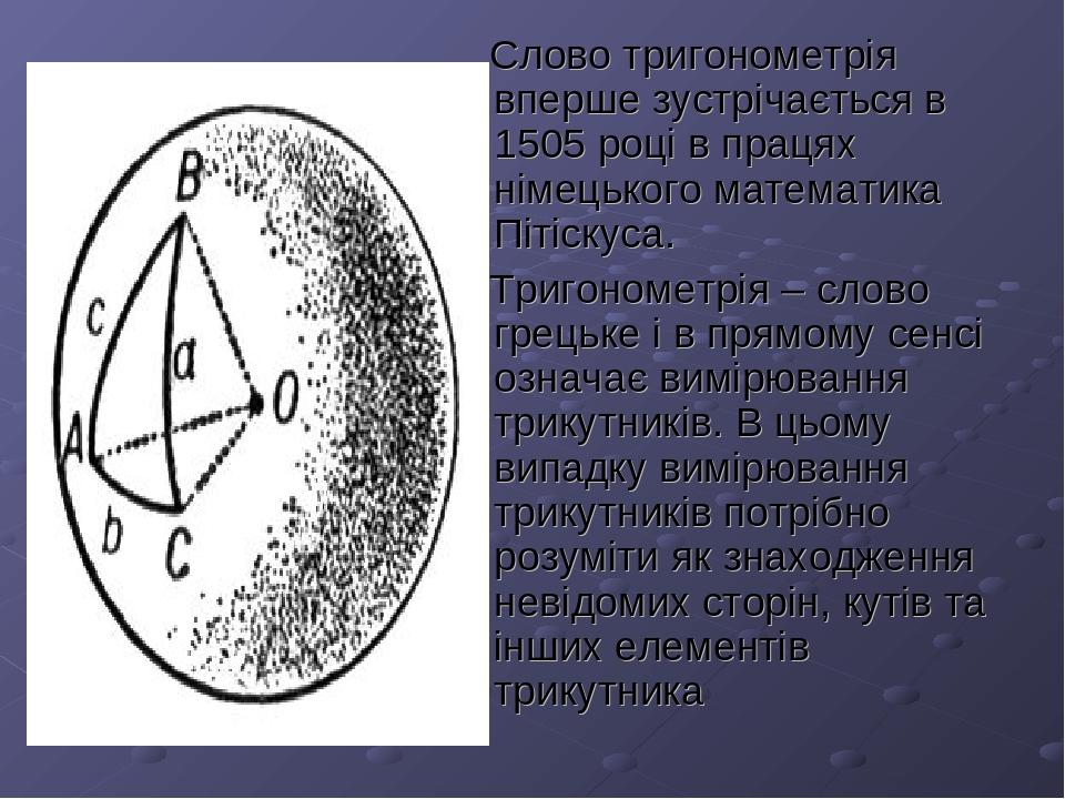 Слово тригонометрія вперше зустрічається в 1505 році в працях німецького математика Пітіскуса. Тригонометрія – слово грецьке і в прямому сенсі озна...