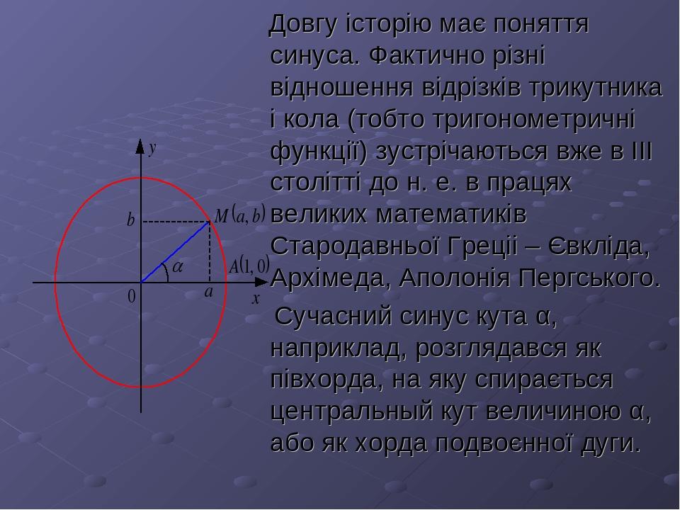 Довгу історію має поняття синуса. Фактично різні відношення відрізків трикутника і кола (тобто тригонометричні функції) зустрічаються вже в ІІІ сто...