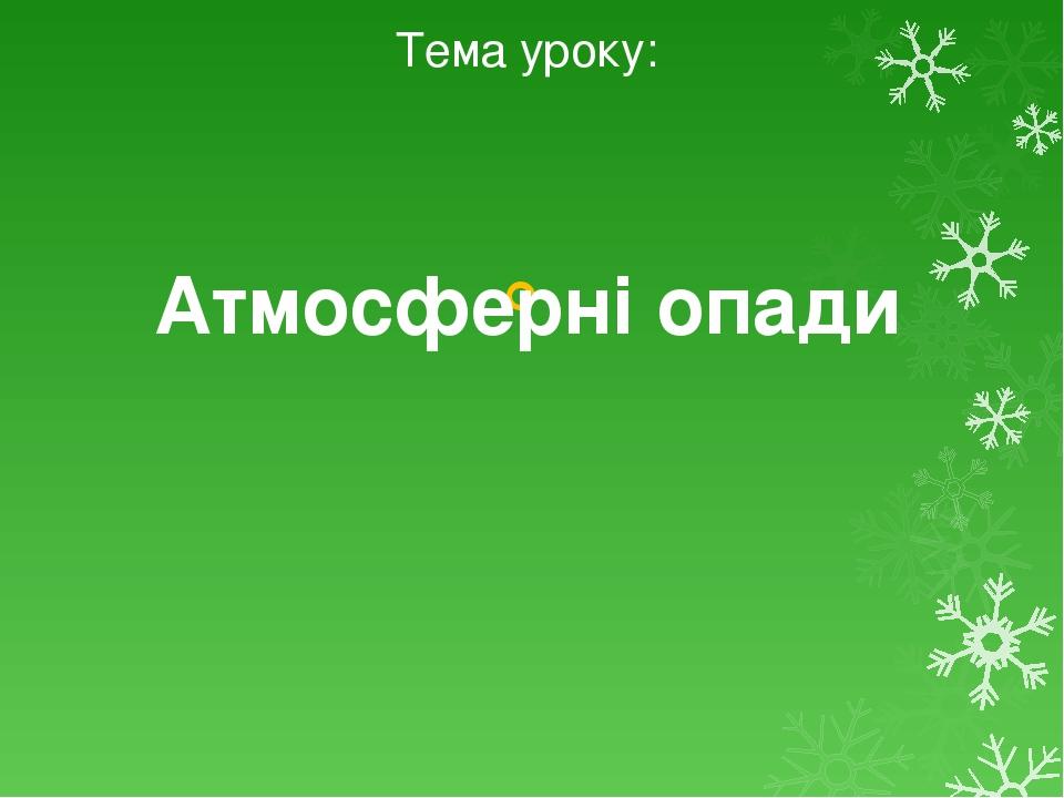 Тема уроку: Атмосферні опади