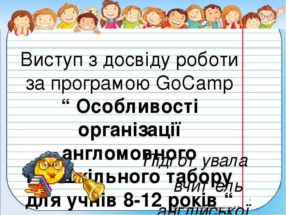 """Виступ з досвіду роботи за програмою GoCamp """" Особливості організації англомовного пришкільного табору для учнів 8-12 років """" Підготувала вчитель а..."""
