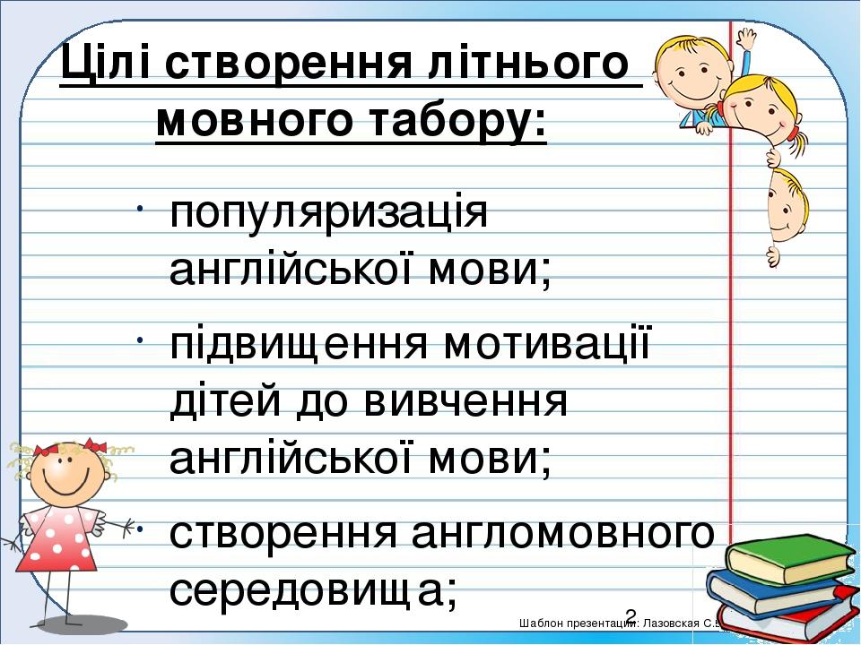 Цілі створення літнього мовного табору: популяризація англійської мови; підвищення мотивації дітей до вивчення англійської мови; створення англомов...